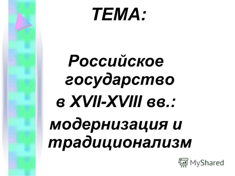 ТЕМА: Российское государство в XVII-XVIII вв.: модернизация и традиционализм