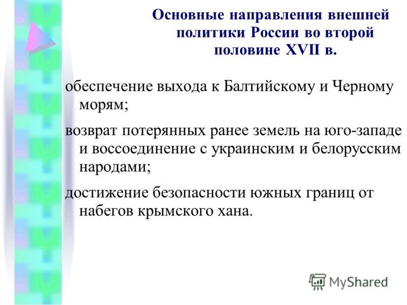 Основные направления внешней политики России во второй половине XVII в. обеспечение выхода к Балтийскому и Черному морям; возврат потерянных ранее земель на юго-западе и воссоединение с украинским и белорусским народами; достижение безопасности южных
