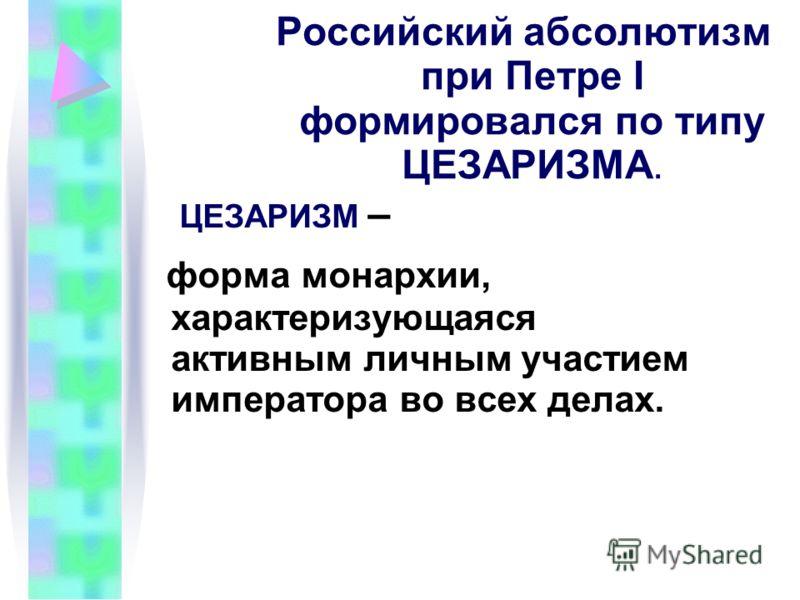 Российский абсолютизм при Петре I формировался по типу ЦЕЗАРИЗМА. ЦЕЗАРИЗМ – форма монархии, характеризующаяся активным личным участием императора во всех делах.
