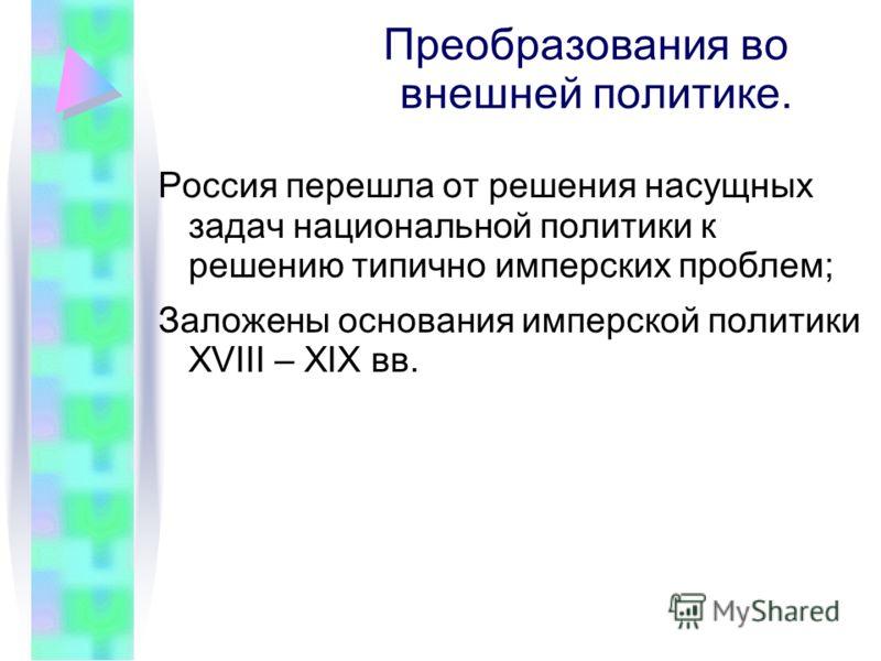 Преобразования во внешней политике. Россия перешла от решения насущных задач национальной политики к решению типично имперских проблем; Заложены основания имперской политики XVIII – XIX вв.