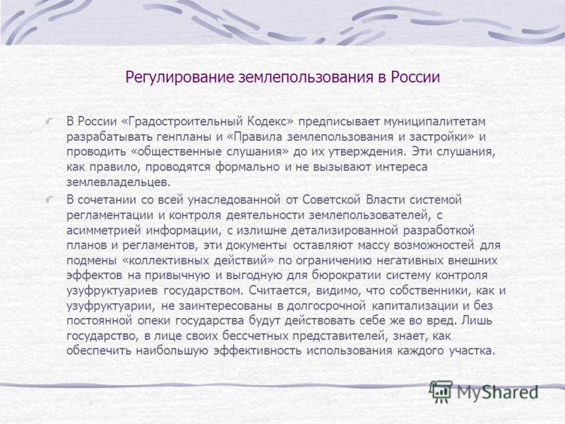 Регулирование землепользования в России В России «Градостроительный Кодекс» предписывает муниципалитетам разрабатывать генпланы и «Правила землепользования и застройки» и проводить «общественные слушания» до их утверждения. Эти слушания, как правило,