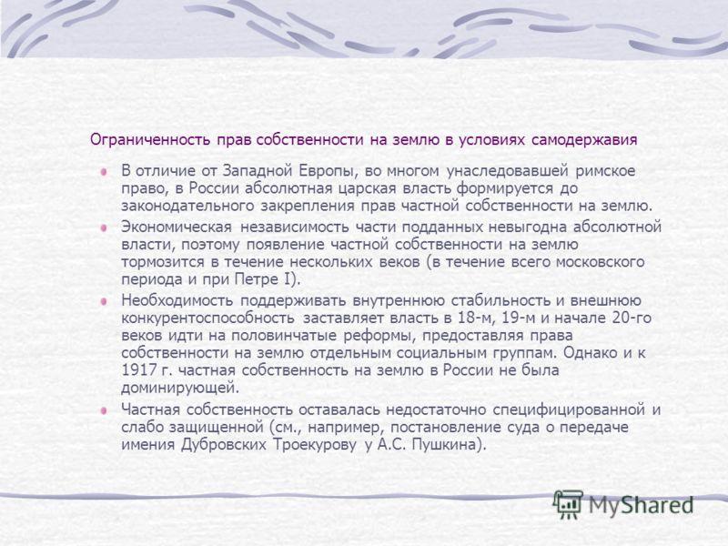 Ограниченность прав собственности на землю в условиях самодержавия В отличие от Западной Европы, во многом унаследовавшей римское право, в России абсолютная царская власть формируется до законодательного закрепления прав частной собственности на земл