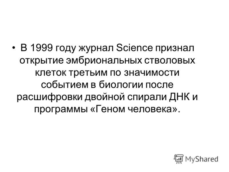 В 1999 году журнал Science признал открытие эмбриональных стволовых клеток третьим по значимости событием в биологии после расшифровки двойной спирали ДНК и программы «Геном человека».