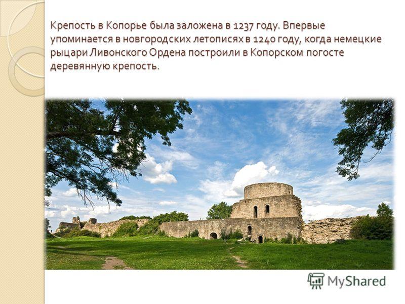 Крепость в Копорье была заложена в 1237 году. Впервые упоминается в новгородских летописях в 1240 году, когда немецкие рыцари Ливонского Ордена построили в Копорском погосте деревянную крепость.