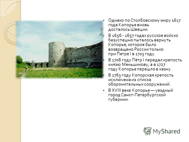Однако по Столбовскому миру 1617 года Копорье вновь досталось Швеции. В 1656 - 1657 годах русское войско безуспешно пыталось вернуть Копорье, которое было возвращено России только при Петре I в 1703 году. В 1708 году Пётр I передал крепость князю Мен