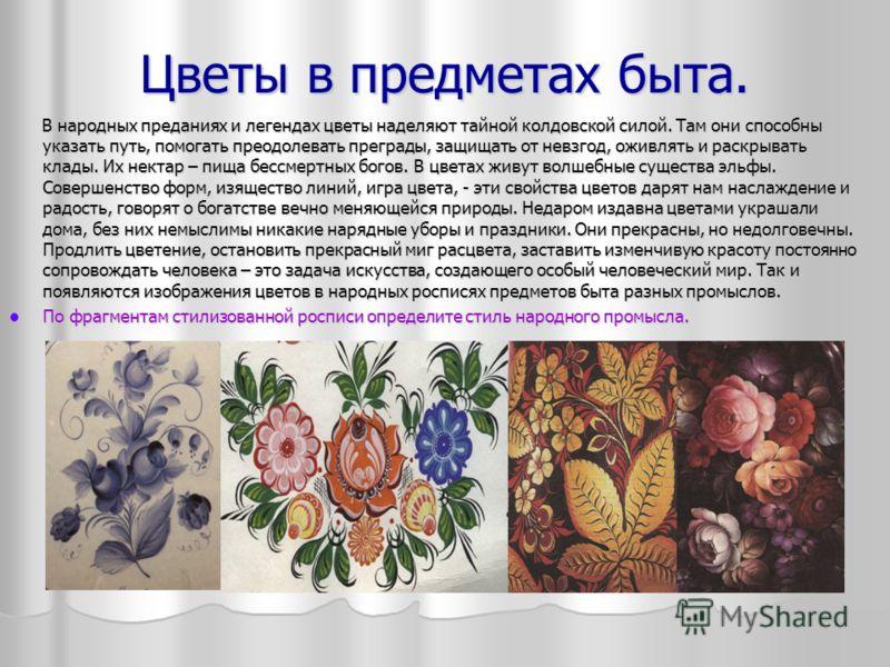 Цветы в предметах быта. В народных преданиях и легендах цветы наделяют тайной колдовской силой. Там они способны указать путь, помогать преодолевать преграды, защищать от невзгод, оживлять и раскрывать клады. Их нектар – пища бессмертных богов. В цве