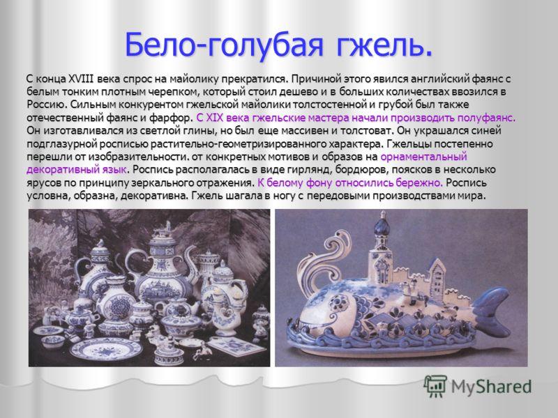 Бело-голубая гжель. С конца XVIII века спрос на майолику прекратился. Причиной этого явился английский фаянс с белым тонким плотным черепком, который стоил дешево и в больших количествах ввозился в Россию. Сильным конкурентом гжельской майолики толст
