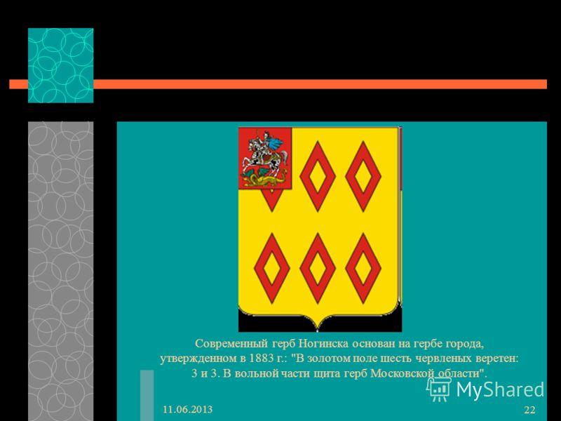 11.06.2013 22 Современный герб Ногинска основан на гербе города, утвержденном в 1883 г.: В золотом поле шесть червленых веретен: 3 и 3. В вольной части щита герб Московской области.