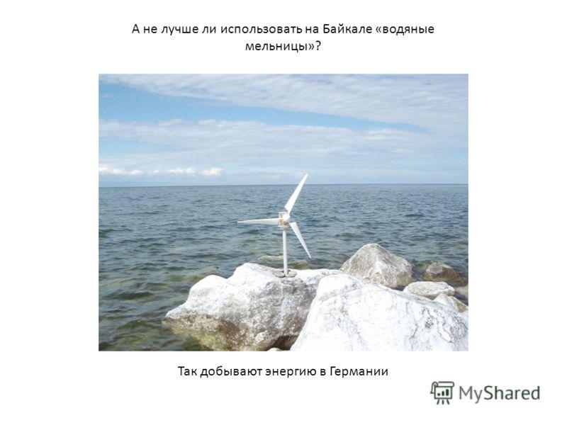 А не лучше ли использовать на Байкале «водяные мельницы»? Так добывают энергию в Германии