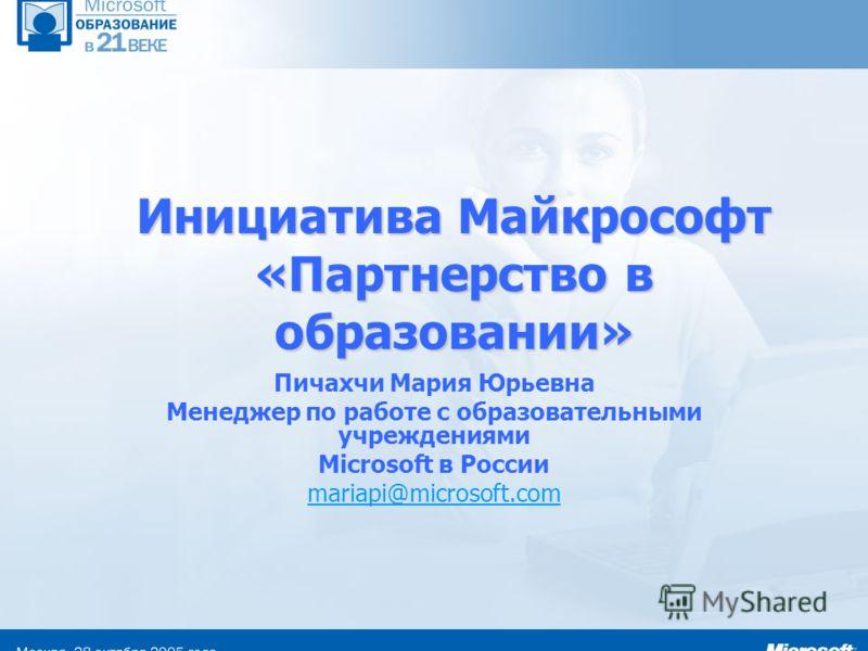 Инициатива Майкрософт «Партнерство в образовании» Пичахчи Мария Юрьевна Менеджер по работе с образовательными учреждениями Microsoft в России mariapi@microsoft.com