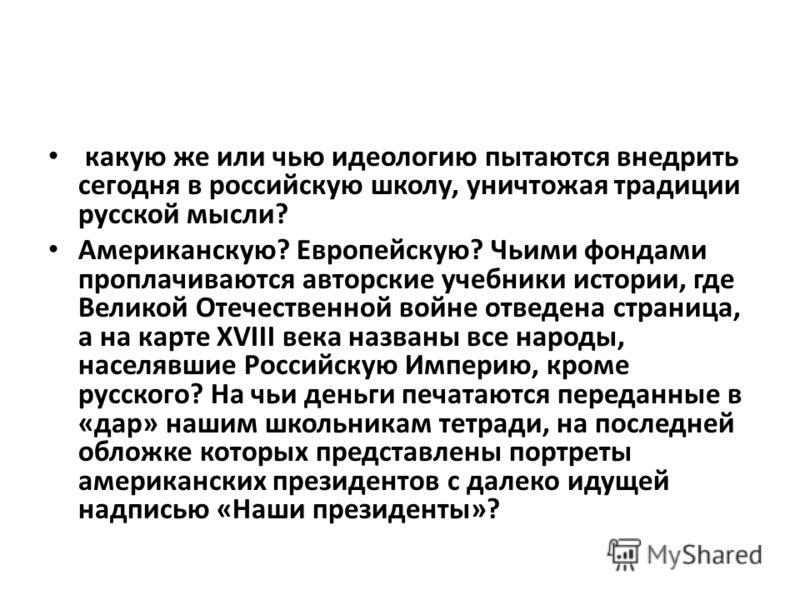 какую же или чью идеологию пытаются внедрить сегодня в российскую школу, уничтожая традиции русской мысли? Американскую? Европейскую? Чьими фондами проплачиваются авторские учебники истории, где Великой Отечественной войне отведена страница, а на ка