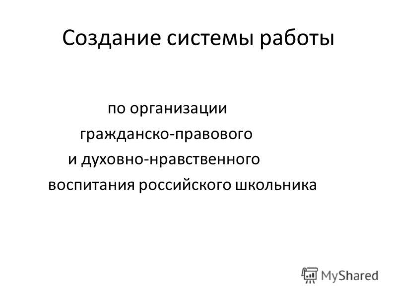 Создание системы работы по организации гражданско-правового и духовно-нравственного воспитания российского школьника