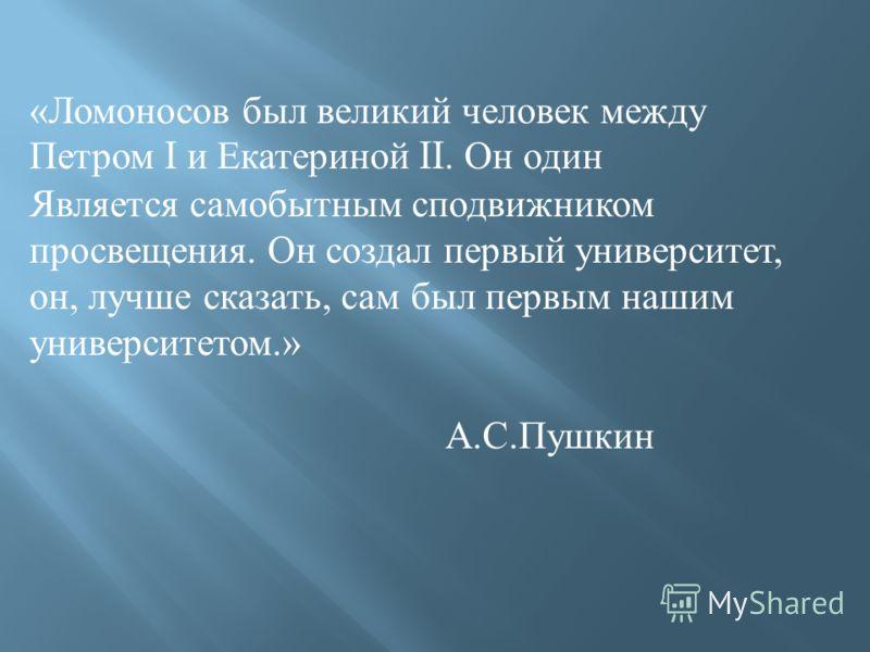 «Ломоносов был великий человек между Петром I и Екатериной II. Он один Является самобытным сподвижником просвещения. Он создал первый университет, он, лучше сказать, сам был первым нашим университетом.» А.С.Пушкин