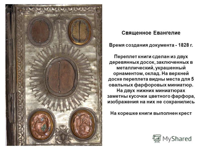 Священное Евангелие Время создания документа - 1828 г. Переплет книги сделан из двух деревянных досок, заключенных в металлический, украшенный орнаментом, оклад. На верхней доске переплета видны места для 5 овальных фарфоровых миниатюр. На двух нижни