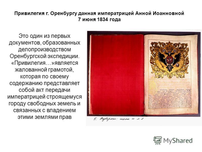 Это один из первых документов, образованных делопроизводством Оренбургской экспедиции. «Привилегия…»является жалованной грамотой, которая по своему содержанию представляет собой акт передачи императрицей строящемуся городу свободных земель и связанны