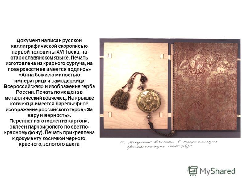 Документ написан русской каллиграфической скорописью первой половины XVIII века, на старославянском языке. Печать изготовлена из красного сургуча, на поверхности ее имеется подпись» «Анна божиею милостью императрица и самодержица Всероссийская» и изо