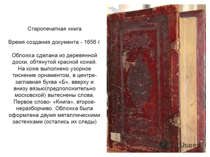 Старопечатная книга Время создания документа - 1656 г. Обложка сделана из деревянной доски, обтянутой красной кожей. На коже выполнено узорное тиснение орнаментом, в центре- заглавная буква «Б», вверху и внизу вязью(предположительно московской) вытес