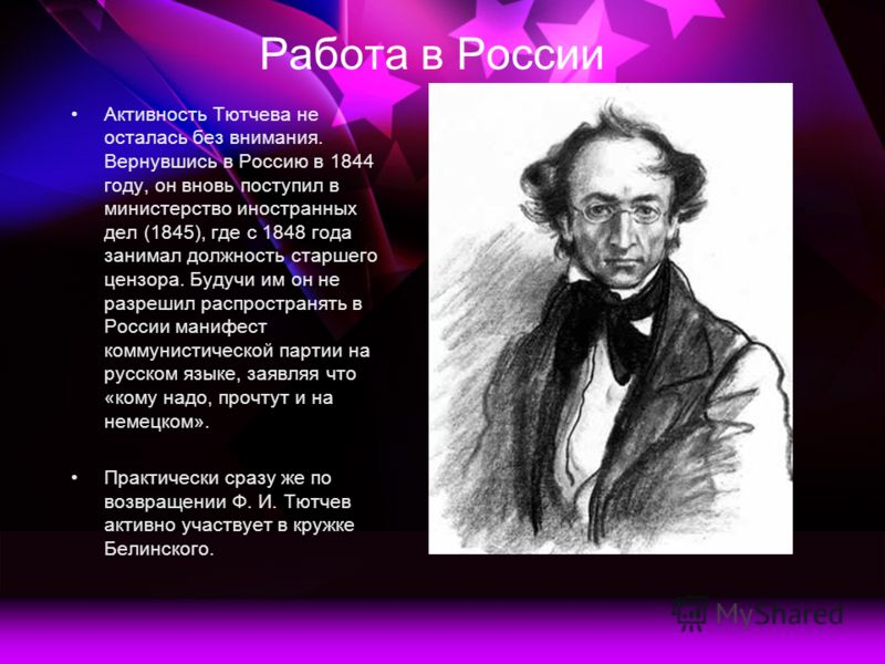 Работа в России Активность Тютчева не осталась без внимания. Вернувшись в Россию в 1844 году, он вновь поступил в министерство иностранных дел (1845), где с 1848 года занимал должность старшего цензора. Будучи им он не разрешил распространять в Росси