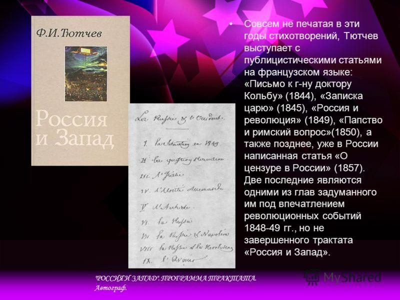 Совсем не печатая в эти годы стихотворений, Тютчев выступает с публицистическими статьями на французском языке: «Письмо к г-ну доктору Кольбу» (1844), «Записка царю» (1845), «Россия и революция» (1849), «Папство и римский вопрос»(1850), а также поздн