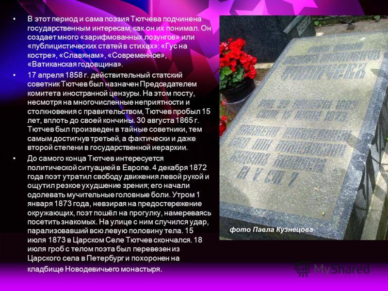 В этот период и сама поэзия Тютчева подчинена государственным интересам, как он их понимал. Он создает много «зарифмованных лозунгов» или «публицистических статей в стихах»: «Гус на костре», «Славянам», «Современное», «Ватиканская годовщина». 17 апре