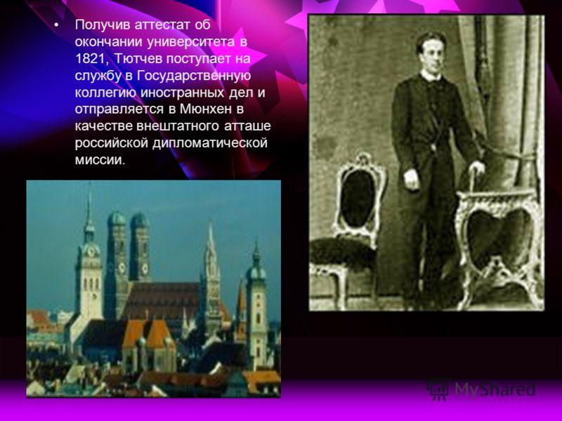 Получив аттестат об окончании университета в 1821, Тютчев поступает на службу в Государственную коллегию иностранных дел и отправляется в Мюнхен в качестве внештатного атташе российской дипломатической миссии.
