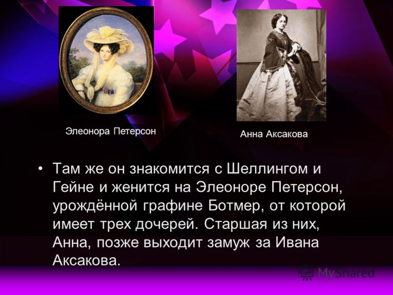 Там же он знакомится с Шеллингом и Гейне и женится на Элеоноре Петерсон, урождённой графине Ботмер, от которой имеет трех дочерей. Старшая из них, Анна, позже выходит замуж за Ивана Аксакова. Анна Аксакова Элеонора Петерсон