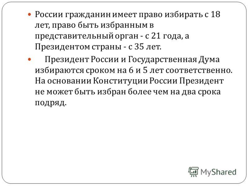 России гражданин имеет право избирать с 18 лет, право быть избранным в представительный орган - с 21 года, а Президентом страны - с 35 лет. Президент России и Государственная Дума избираются сроком на 6 и 5 лет соответственно. На основании Конституци