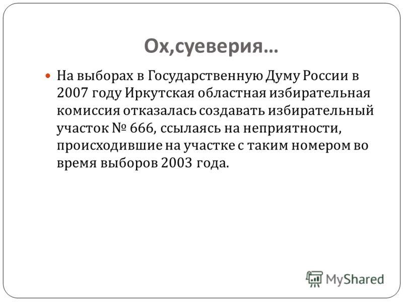 Ох, суеверия … На выборах в Государственную Думу России в 2007 году Иркутская областная избирательная комиссия отказалась создавать избирательный участок 666, ссылаясь на неприятности, происходившие на участке с таким номером во время выборов 2003 го