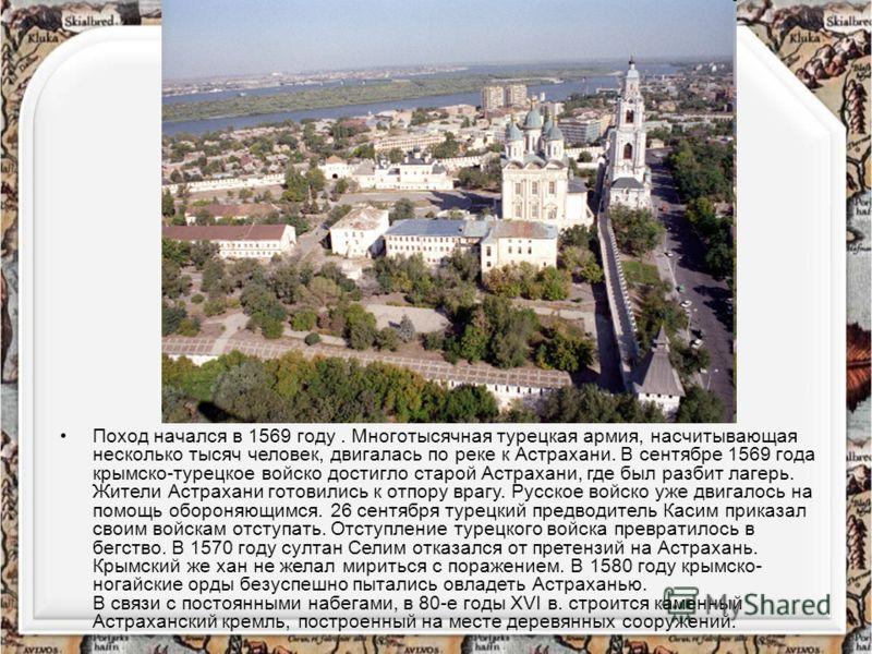 Поход начался в 1569 году. Многотысячная турецкая армия, насчитывающая несколько тысяч человек, двигалась по реке к Астрахани. В сентябре 1569 года крымско-турецкое войско достигло старой Астрахани, где был разбит лагерь. Жители Астрахани готовились