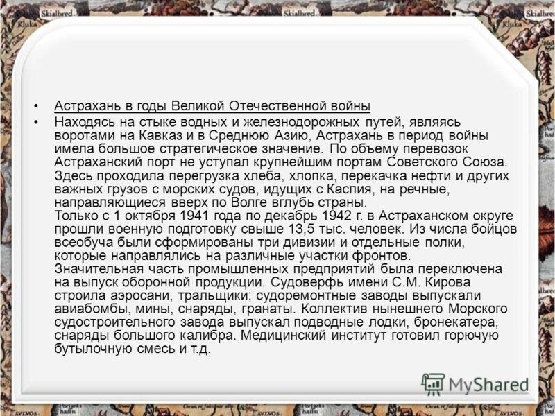 Астрахань в годы Великой Отечественной войны Находясь на стыке водных и железнодорожных путей, являясь воротами на Кавказ и в Среднюю Азию, Астрахань в период войны имела большое стратегическое значение. По объему перевозок Астраханский порт не уступ
