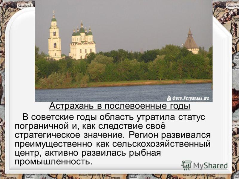 Астрахань в послевоенные годы В советские годы область утратила статус пограничной и, как следствие своё стратегическое значение. Регион развивался преимущественно как сельскохозяйственный центр, активно развилась рыбная промышленность.