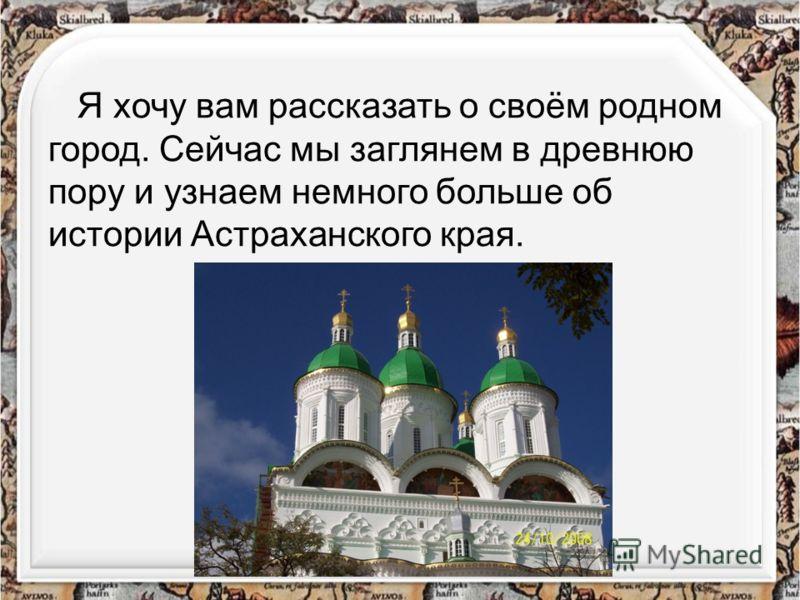 Я хочу вам рассказать о своём родном город. Сейчас мы заглянем в древнюю пору и узнаем немного больше об истории Астраханского края.