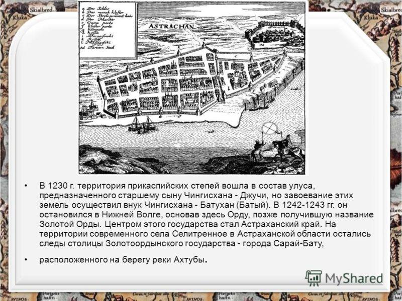 В 1230 г. территория прикаспийских степей вошла в состав улуса, предназначенного старшему сыну Чингисхана - Джучи, но завоевание этих земель осуществил внук Чингисхана - Батухан (Батый). В 1242-1243 гг. он остановился в Нижней Волге, основав здесь Ор
