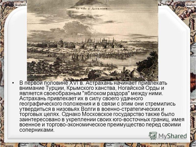 В первой половине XVI в. Астрахань начинает привлекать внимание Турции, Крымского ханства, Ногайской Орды и является своеобразным