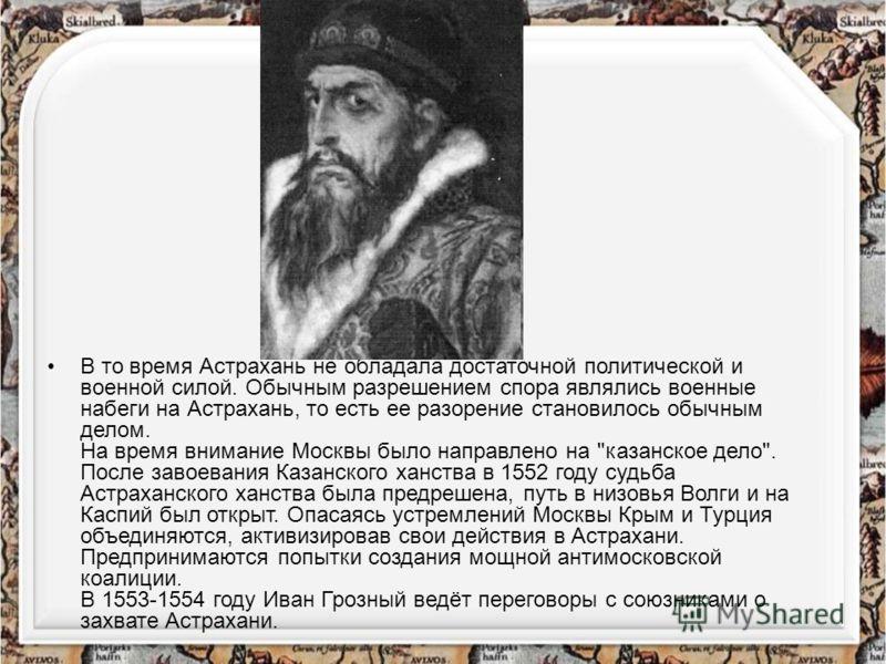 В то время Астрахань не обладала достаточной политической и военной силой. Обычным разрешением спора являлись военные набеги на Астрахань, то есть ее разорение становилось обычным делом. На время внимание Москвы было направлено на