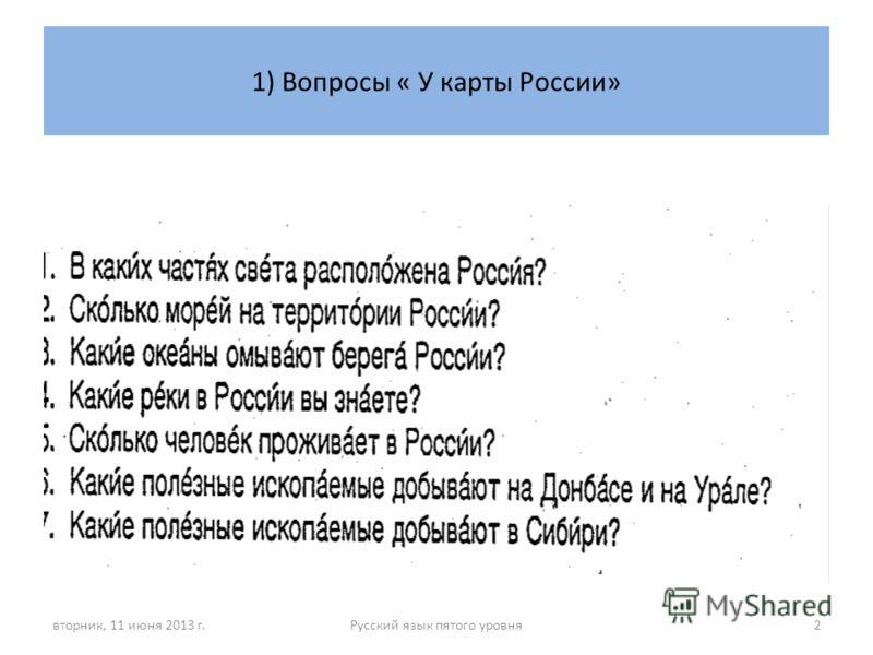 1) Вопросы « У карты России» вторник, 11 июня 2013 г.Русский язык пятого уровня2