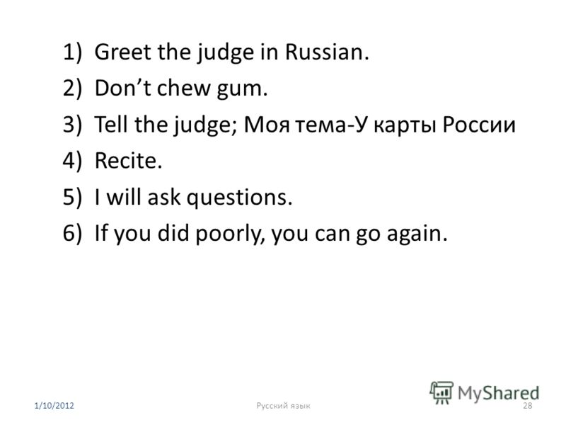 1)Greet the judge in Russian. 2)Dont chew gum. 3)Tell the judge; Моя тема-У карты России 4)Recite. 5)I will ask questions. 6)If you did poorly, you can go again. 1/10/201228Русский язык