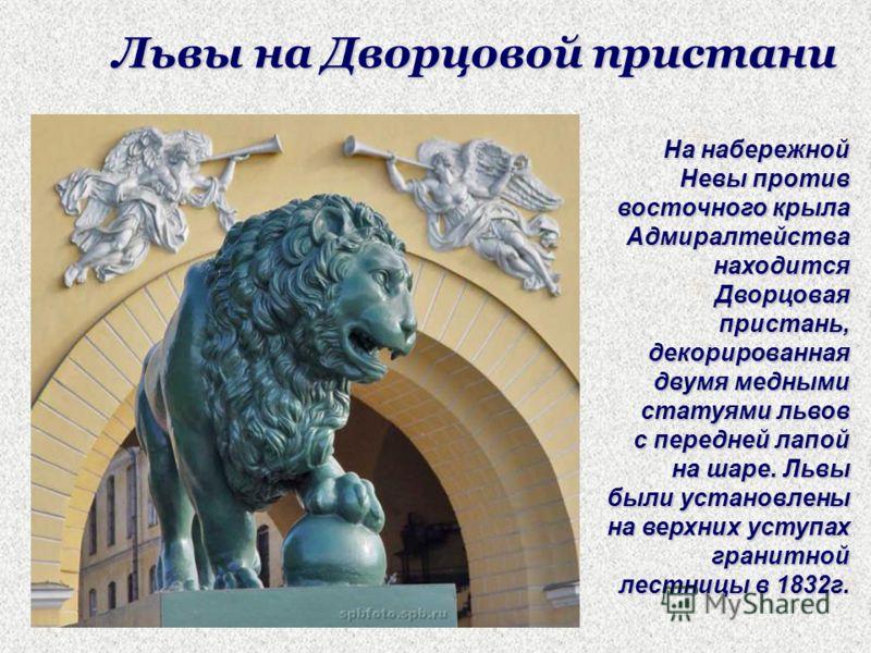 Львы на Дворцовой пристани На набережной Невы против восточного крыла Адмиралтейства находится Дворцовая пристань, декорированная двумя медными статуями львов с передней лапой на шаре. Львы были установлены на верхних уступах гранитной лестницы в 183