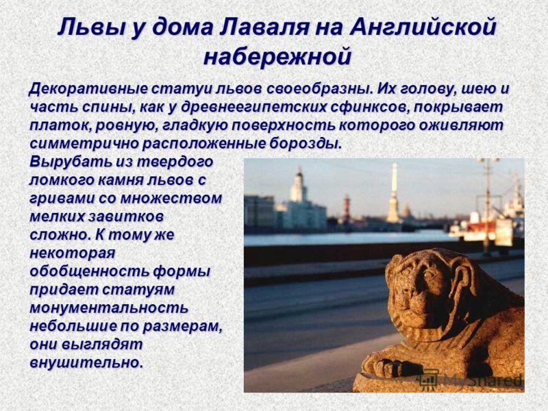 Декоративные статуи львов своеобразны. Их голову, шею и часть спины, как у древнеегипетских сфинксов, покрывает платок, ровную, гладкую поверхность которого оживляют симметрично расположенные борозды. Львы у дома Лаваля на Английской набережной Выруб