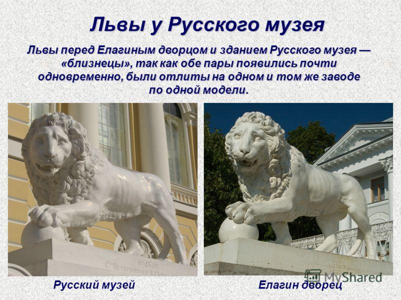 Львы перед Елагиным дворцом и зданием Русского музея «близнецы», так как обе пары появились почти одновременно, были отлиты на одном и том же заводе по одной модели. Львы у Русского музея Русский музейЕлагин дворец