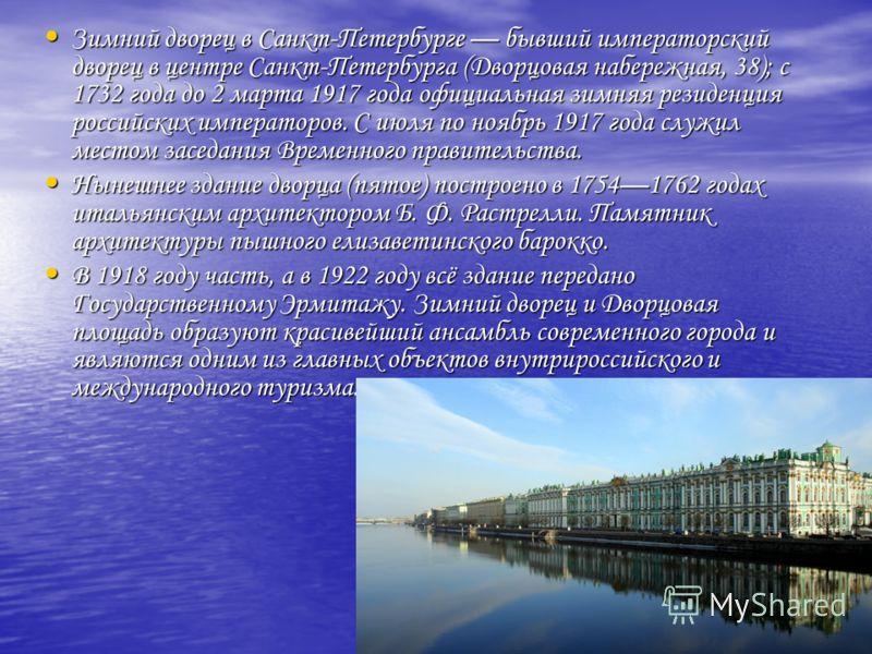 Зимний дворец в Санкт-Петербурге бывший императорский дворец в центре Санкт-Петербурга (Дворцовая набережная, 38); с 1732 года до 2 марта 1917 года официальная зимняя резиденция российских императоров. С июля по ноябрь 1917 года служил местом заседан
