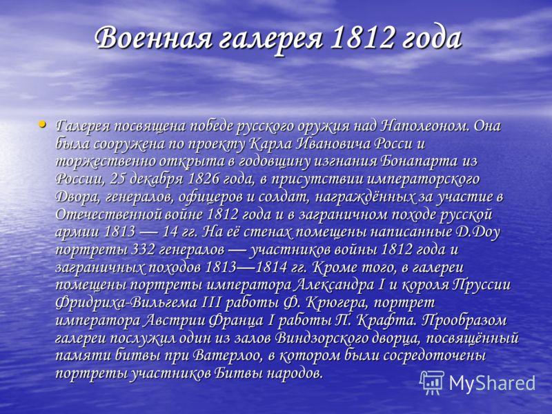 Военная галерея 1812 года Галерея посвящена победе русского оружия над Наполеоном. Она была сооружена по проекту Карла Ивановича Росси и торжественно открыта в годовщину изгнания Бонапарта из России, 25 декабря 1826 года, в присутствии императорского