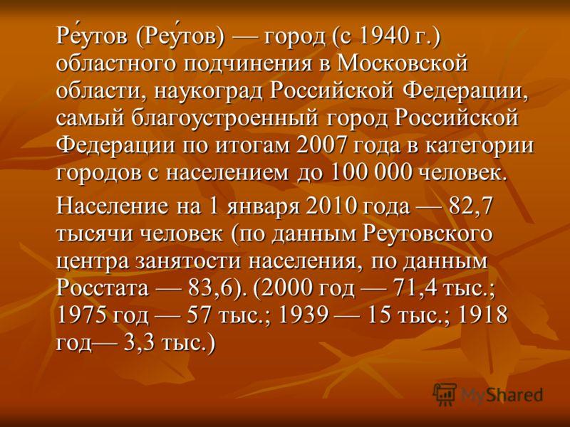 Ре́утов (Реу́тов) город (с 1940 г.) областного подчинения в Московской области, наукоград Российской Федерации, самый благоустроенный город Российской Федерации по итогам 2007 года в категории городов с населением до 100 000 человек. Население на 1 я