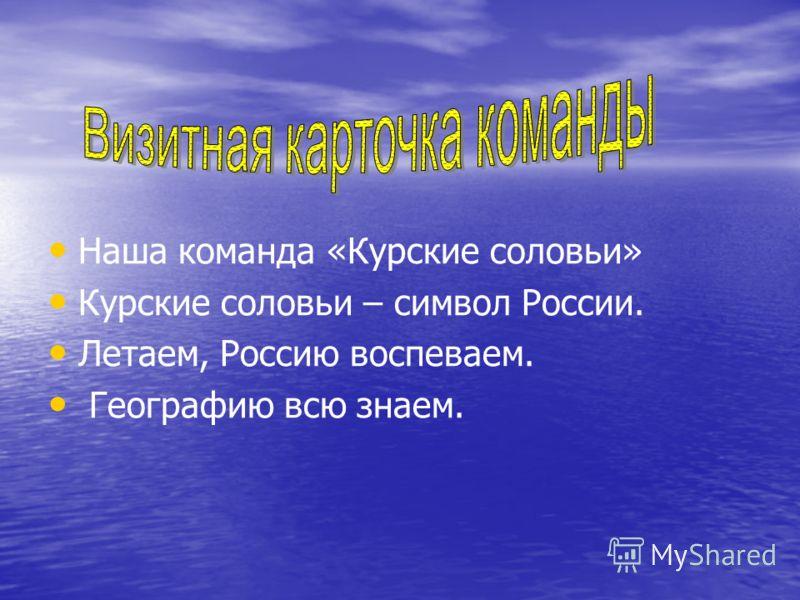Наша команда «Курские соловьи» Курские соловьи – символ России. Летаем, Россию воспеваем. Географию всю знаем.