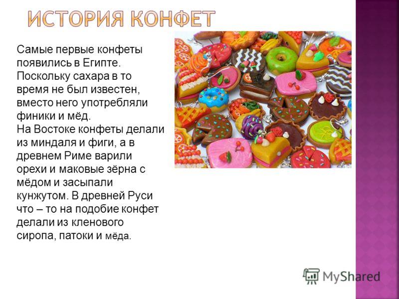 Самые первые конфеты появились в Египте. Поскольку сахара в то время не был известен, вместо него употребляли финики и мёд. На Востоке конфеты делали из миндаля и фиги, а в древнем Риме варили орехи и маковые зёрна с мёдом и засыпали кунжутом. В древ