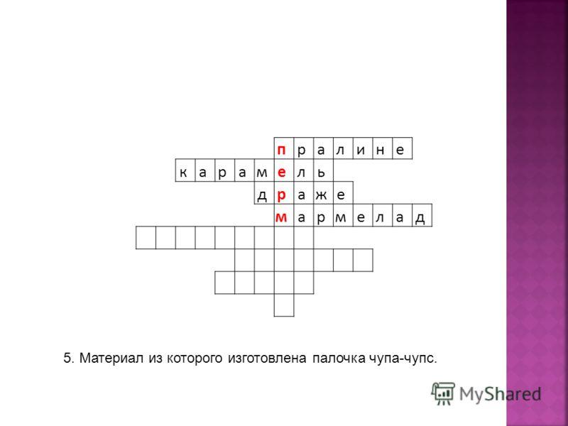п р а л и н е к а р а м е л ь д р а ж е м а р м е л а д 5. Материал из которого изготовлена палочка чупа-чупс.