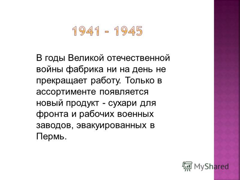В годы Великой отечественной войны фабрика ни на день не прекращает работу. Только в ассортименте появляется новый продукт - сухари для фронта и рабочих военных заводов, эвакуированных в Пермь.