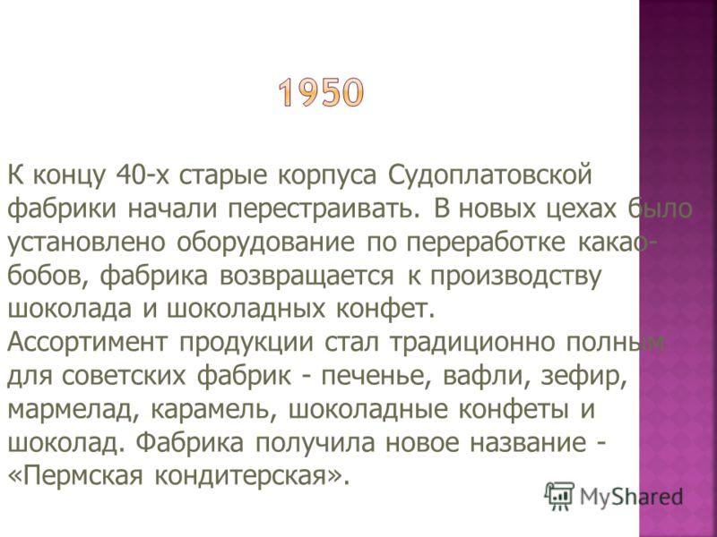 К концу 40-х старые корпуса Судоплатовской фабрики начали перестраивать. В новых цехах было установлено оборудование по переработке какао- бобов, фабрика возвращается к производству шоколада и шоколадных конфет. Ассортимент продукции стал традиционно