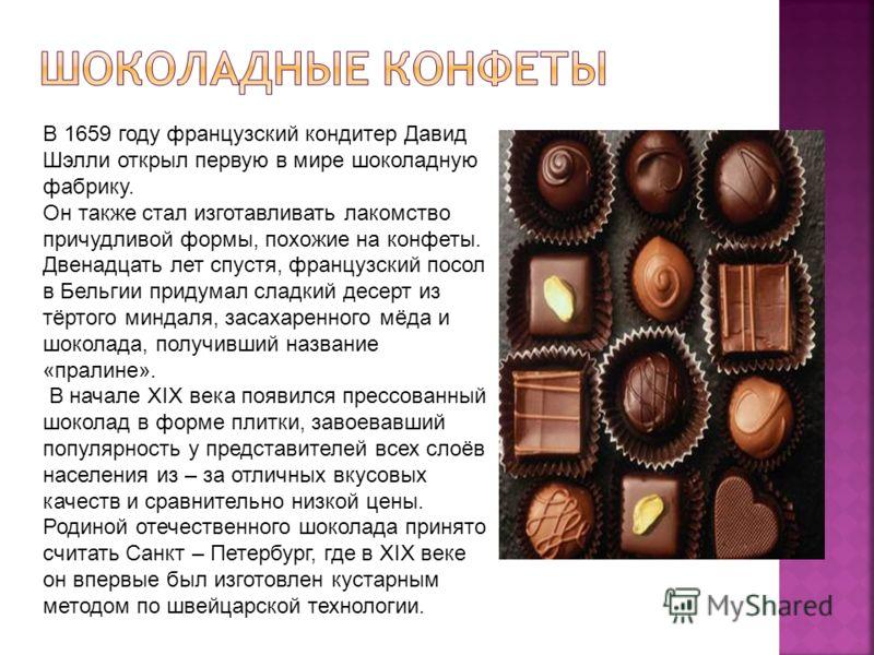 В 1659 году французский кондитер Давид Шэлли открыл первую в мире шоколадную фабрику. Он также стал изготавливать лакомство причудливой формы, похожие на конфеты. Двенадцать лет спустя, французский посол в Бельгии придумал сладкий десерт из тёртого м
