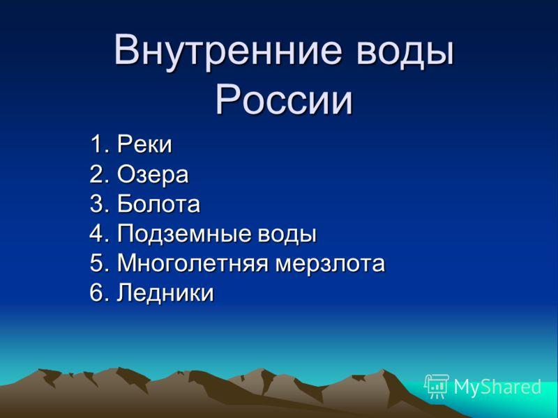Внутренние воды России 1. Реки 2. Озера 3. Болота 4. Подземные воды 5. Многолетняя мерзлота 6. Ледники